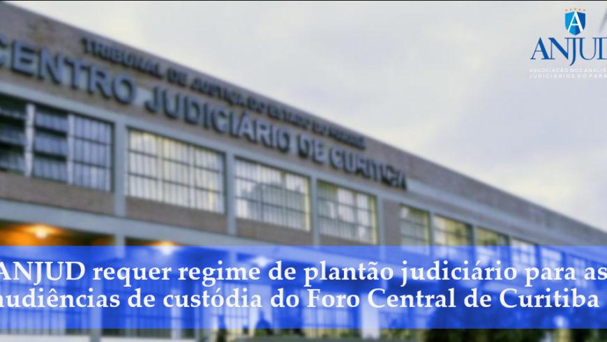 ANJUD requer regime de plantão judiciário para as audiências de custódia do Foro Central de Curitiba
