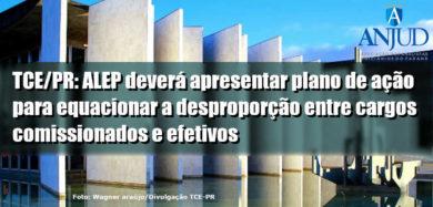 TCE/PR: ALEP deverá apresentar plano de ação para equacionar a desproporção entre cargos comissionados e efetivos