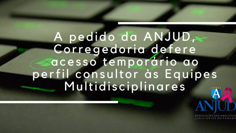 A PEDIDO DA ANJUD, CORREGEDORIA DEFERE ACESSO TEMPORÁRIO AO PERFIL CONSULTOR ÀS EQUIPES MULTIDISCIPLINARES