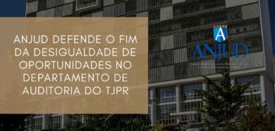 ANJUD DEFENDE O FIM DA DESIGUALDADE DE OPORTUNIDADES NO DEPARTAMENTO DE AUDITORIA DO TJPR