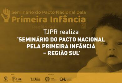 TJPR REALIZA 'SEMINÁRIO DO PACTO NACIONAL PELA PRIMEIRA INFÂNCIA – REGIÃO SUL'
